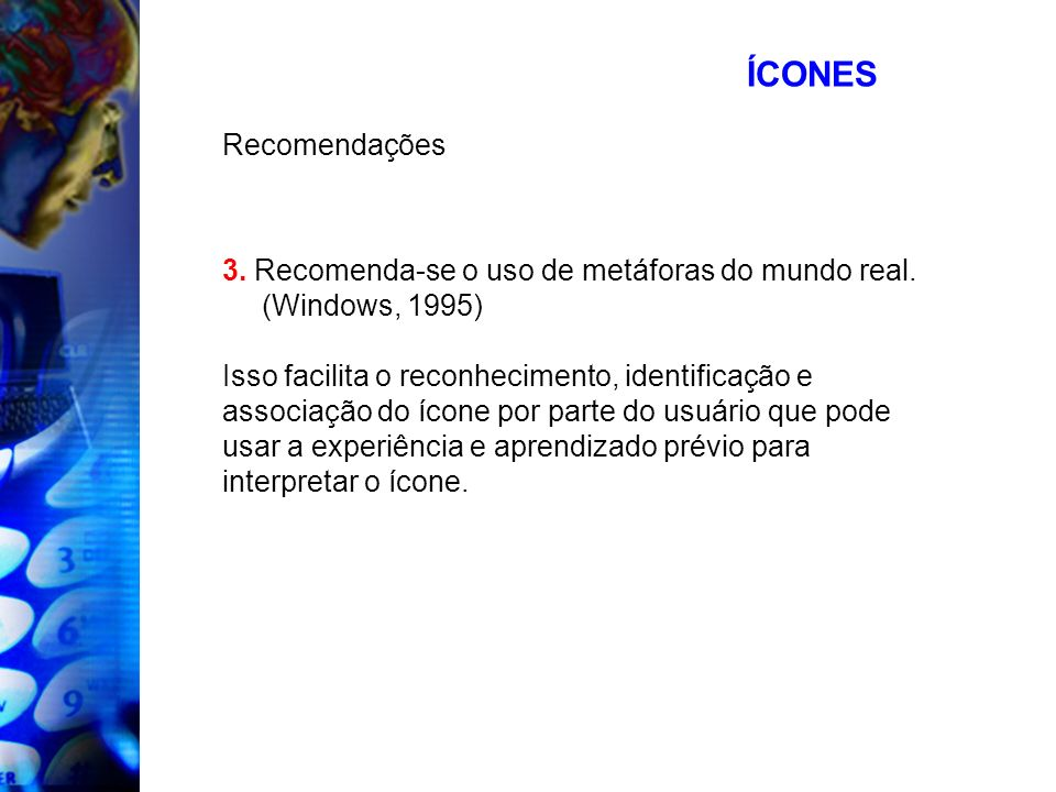 ÍCONESRecomendações. 3. Recomenda-se o uso de metáforas do mundo real. (Windows, 1995) Isso facilita o reconhecimento, identificação e.