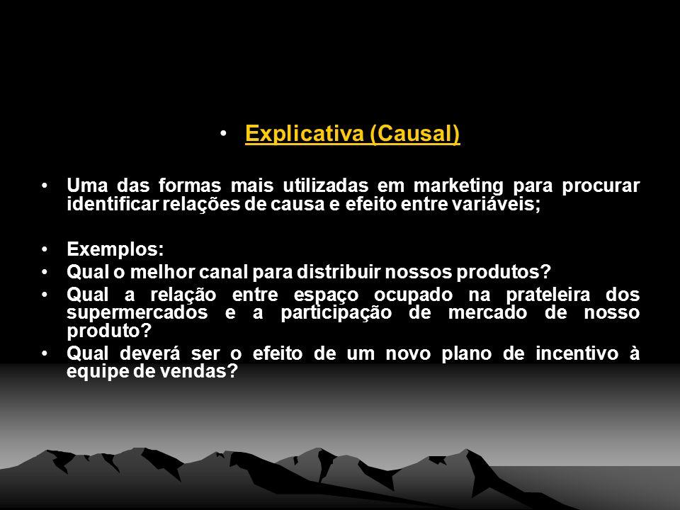 Explicativa (Causal) Uma das formas mais utilizadas em marketing para procurar identificar relações de causa e efeito entre variáveis;