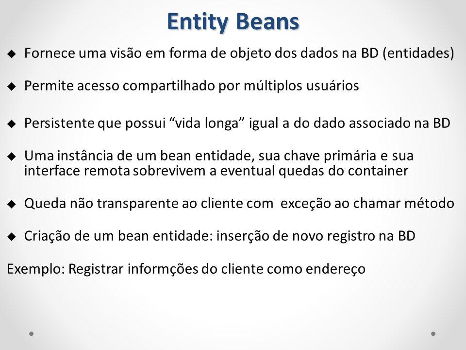 Entity Beans Fornece uma visão em forma de objeto dos dados na BD (entidades) Permite acesso compartilhado por múltiplos usuários.