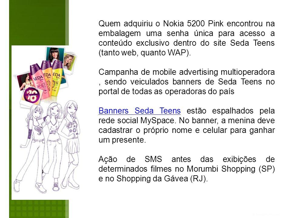 Quem adquiriu o Nokia 5200 Pink encontrou na embalagem uma senha única para acesso a conteúdo exclusivo dentro do site Seda Teens (tanto web, quanto WAP).