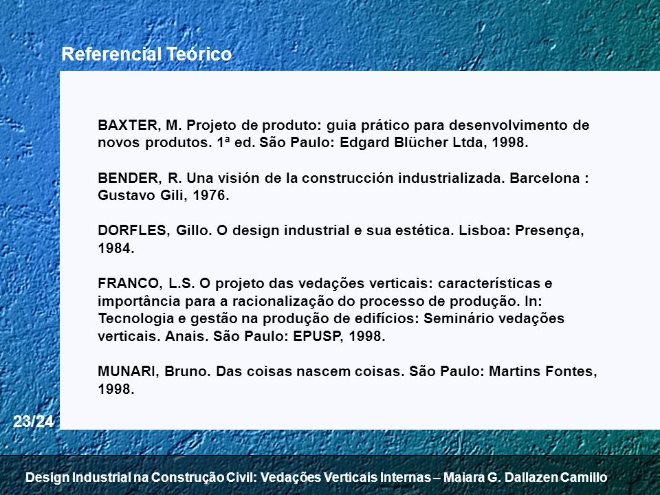 Referencial Teórico BAXTER, M. Projeto de produto: guia prático para desenvolvimento de novos produtos. 1ª ed. São Paulo: Edgard Blücher Ltda, 1998.