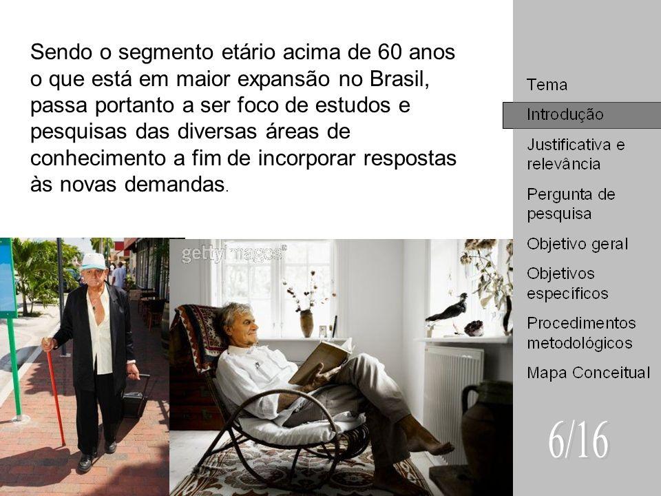 Sendo o segmento etário acima de 60 anos o que está em maior expansão no Brasil, passa portanto a ser foco de estudos e pesquisas das diversas áreas de conhecimento a fim de incorporar respostas às novas demandas.