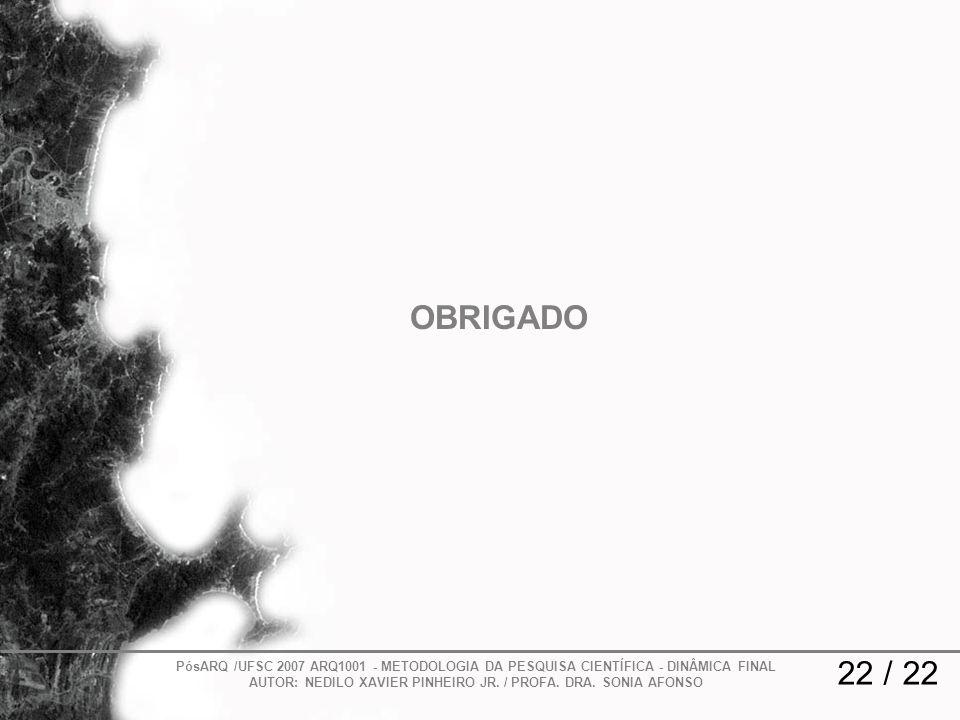 OBRIGADO PósARQ /UFSC 2007 ARQ1001 - METODOLOGIA DA PESQUISA CIENTÍFICA - DINÂMICA FINAL AUTOR: NEDILO XAVIER PINHEIRO JR. / PROFA. DRA. SONIA AFONSO.