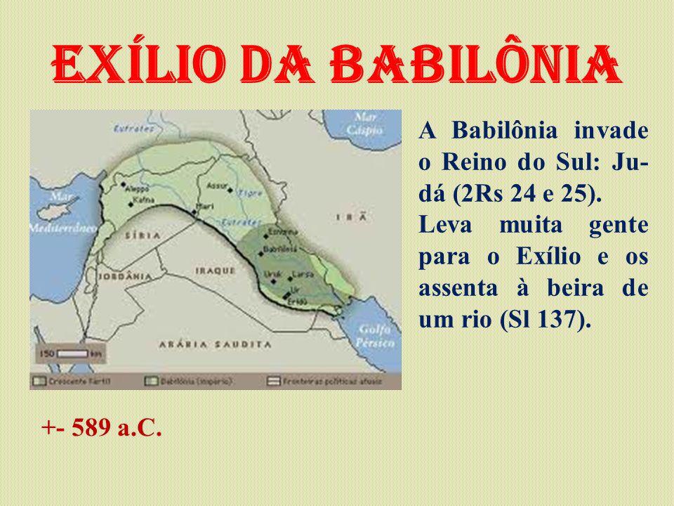 Exílio da babilônia A Babilônia invade o Reino do Sul: Ju-dá (2Rs 24 e 25). Leva muita gente para o Exílio e os assenta à beira de um rio (Sl 137).