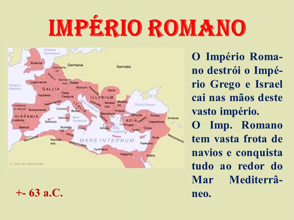 Império Romano O Império Roma-no destrói o Impé-rio Grego e Israel cai nas mãos deste vasto império.