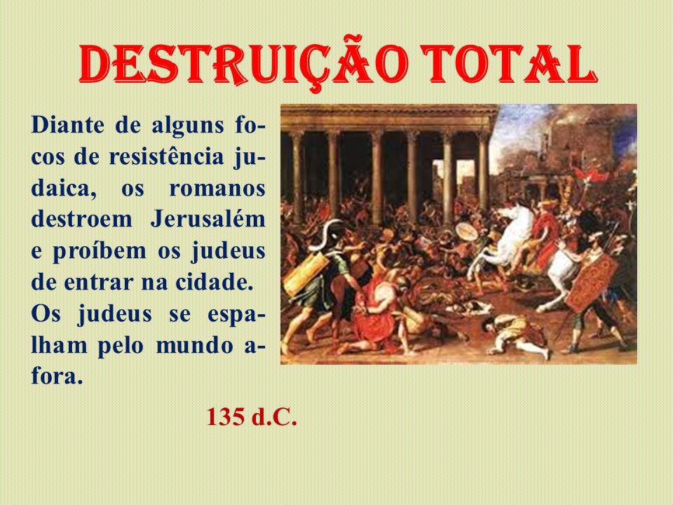 Destruição total Diante de alguns fo-cos de resistência ju-daica, os romanos destroem Jerusalém e proíbem os judeus de entrar na cidade.
