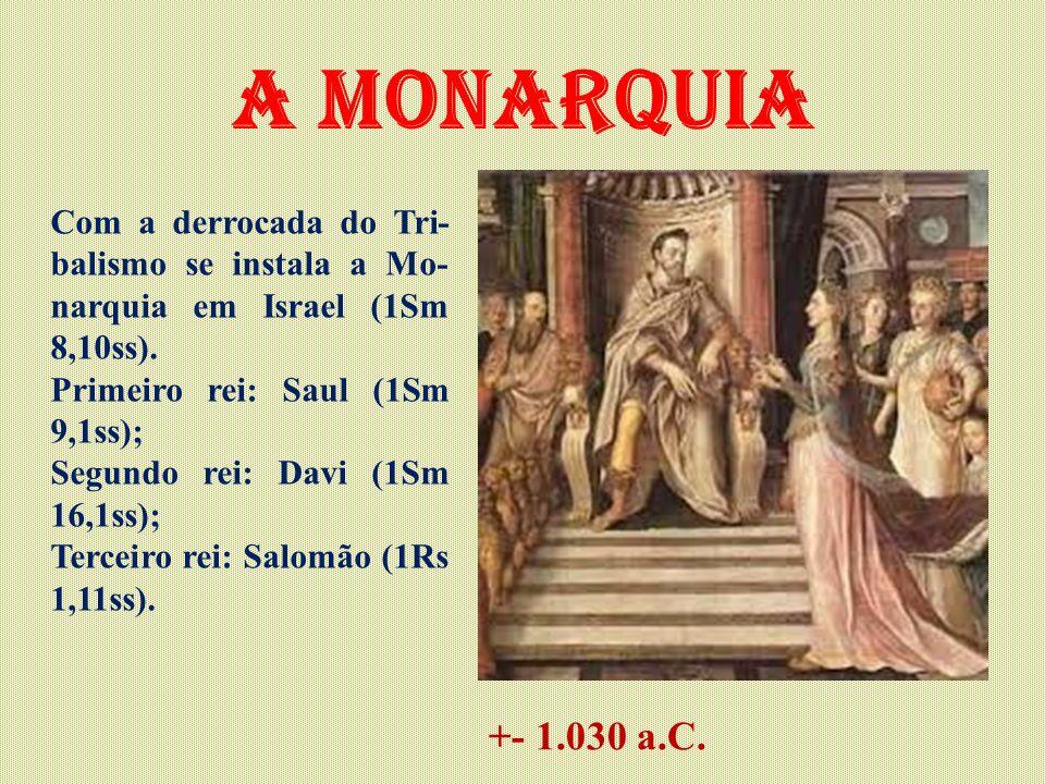 A monarquia Com a derrocada do Tri-balismo se instala a Mo-narquia em Israel (1Sm 8,10ss). Primeiro rei: Saul (1Sm 9,1ss);
