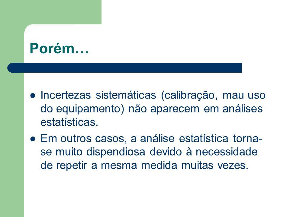 Porém… Incertezas sistemáticas (calibração, mau uso do equipamento) não aparecem em análises estatísticas.