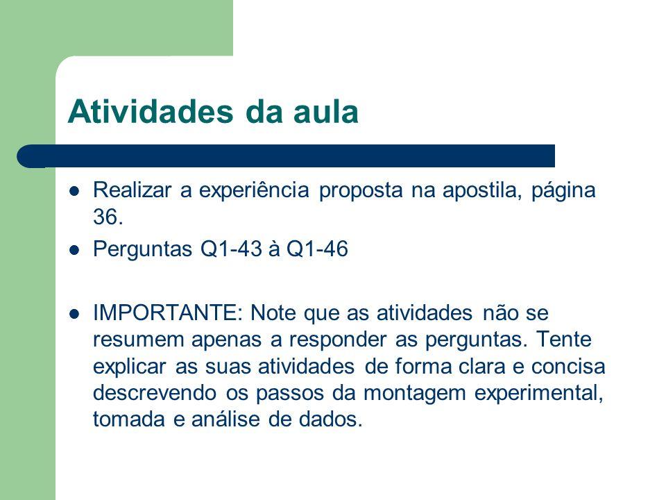 Atividades da aula Realizar a experiência proposta na apostila, página 36. Perguntas Q1-43 à Q1-46.