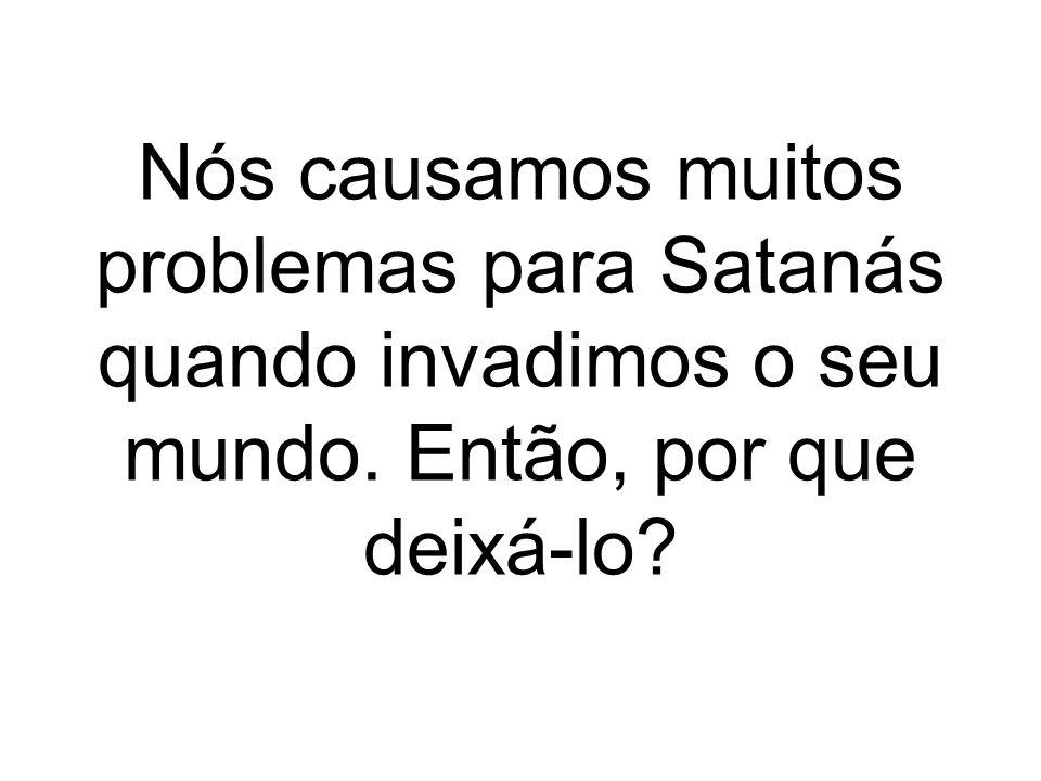 Nós causamos muitos problemas para Satanás quando invadimos o seu mundo. Então, por que deixá-lo