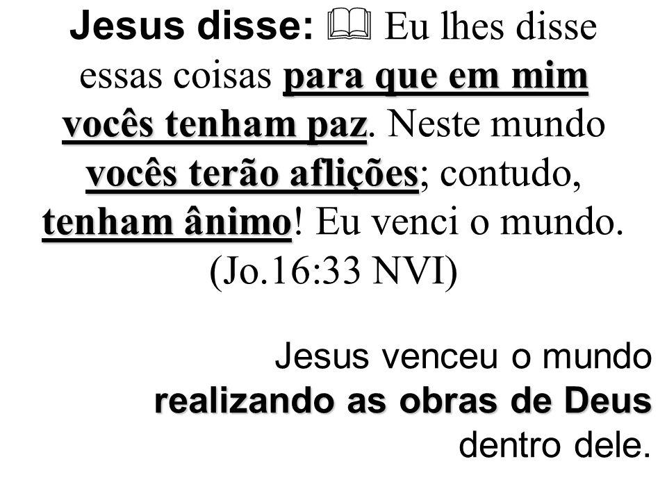 Jesus venceu o mundo realizando as obras de Deus dentro dele.