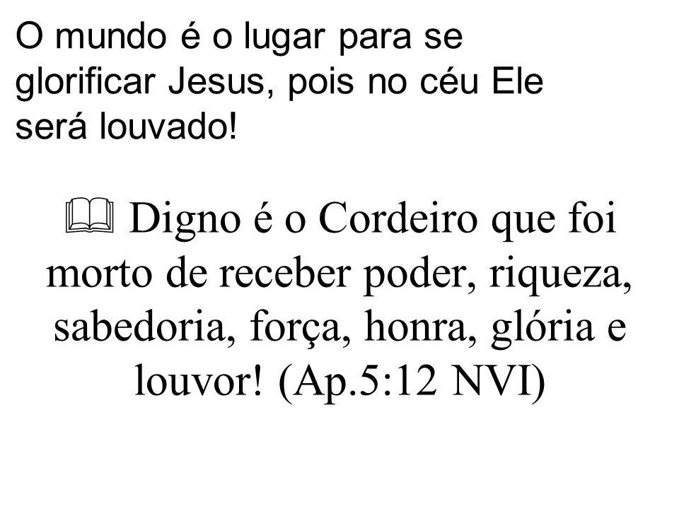 O mundo é o lugar para se glorificar Jesus, pois no céu Ele será louvado!