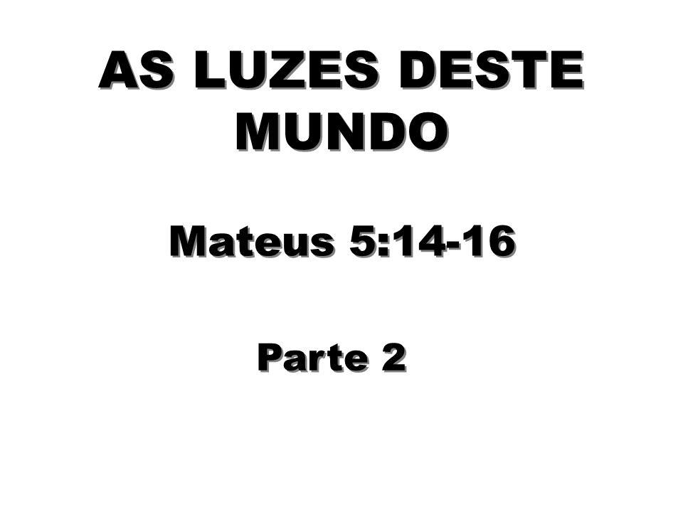 AS LUZES DESTE MUNDO Mateus 5:14-16 Parte 2