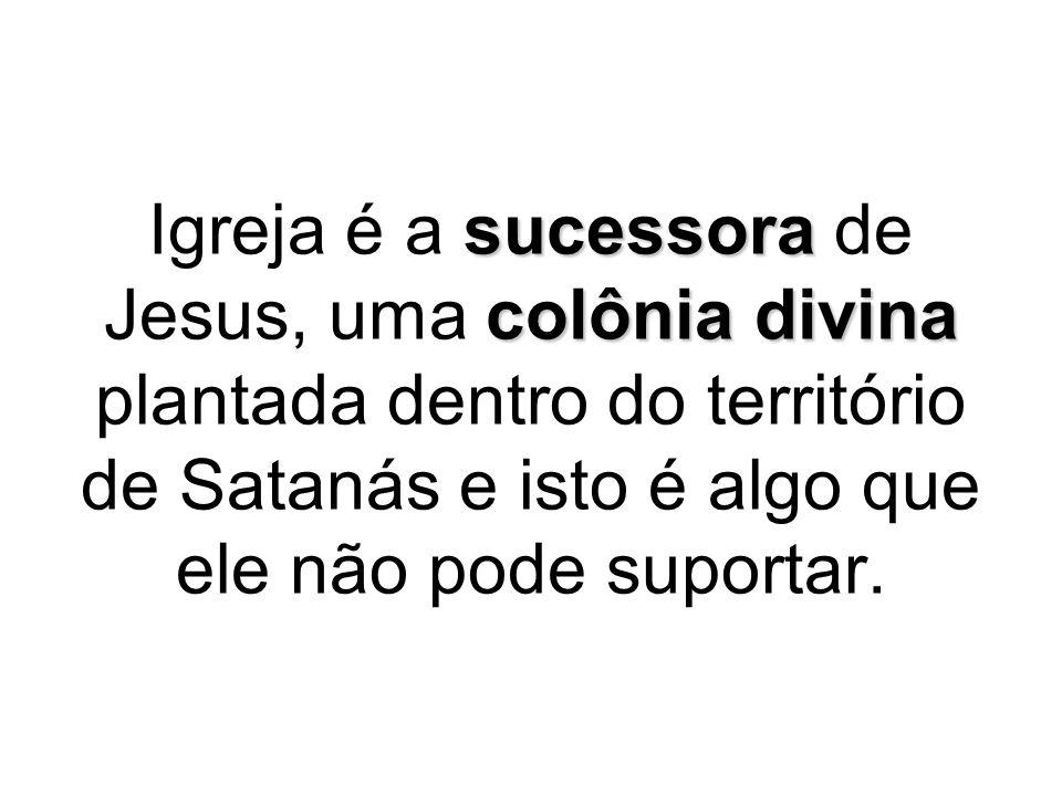 Igreja é a sucessora de Jesus, uma colônia divina plantada dentro do território de Satanás e isto é algo que ele não pode suportar.