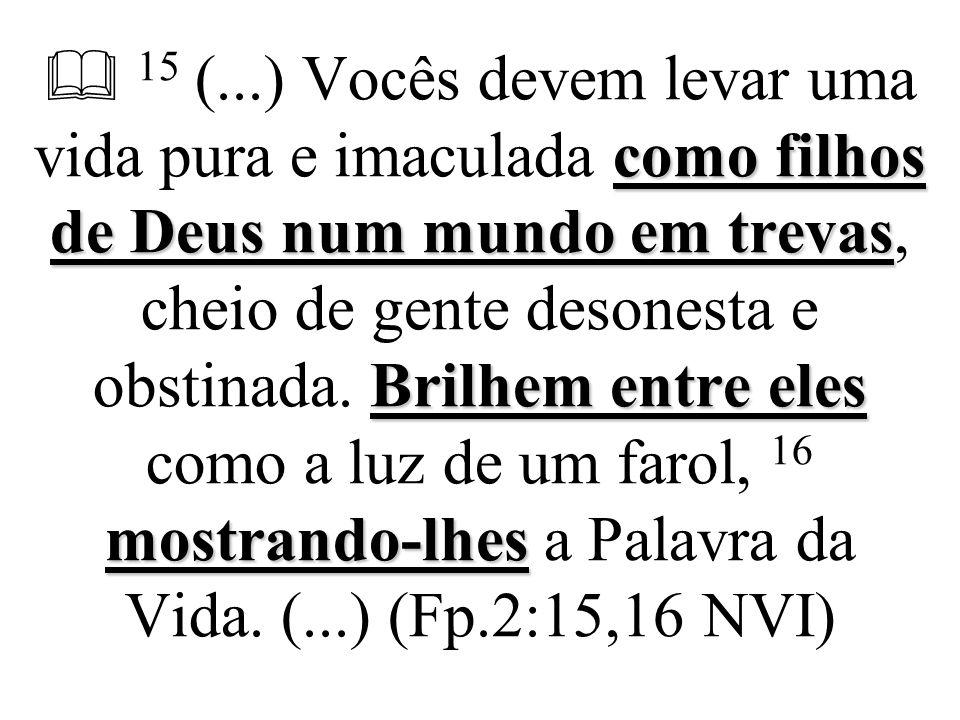  15 (...) Vocês devem levar uma vida pura e imaculada como filhos de Deus num mundo em trevas, cheio de gente desonesta e obstinada.