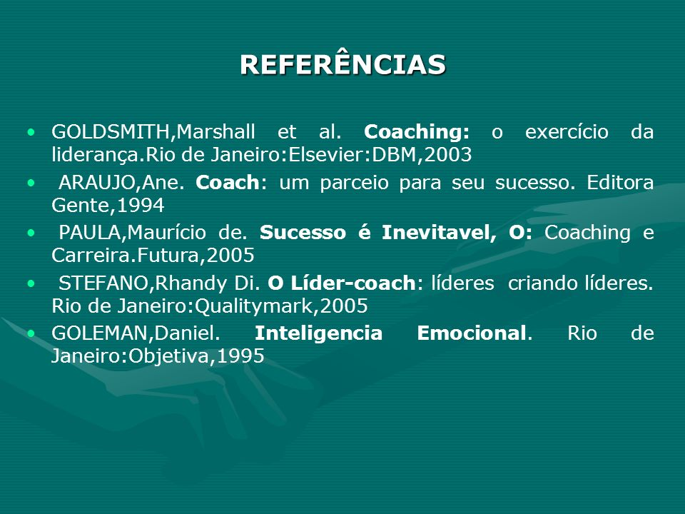 REFERÊNCIAS GOLDSMITH,Marshall et al. Coaching: o exercício da liderança.Rio de Janeiro:Elsevier:DBM,2003.