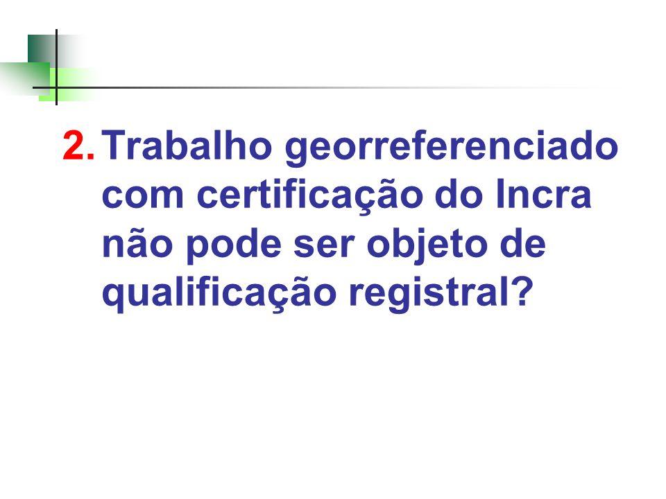 2. Trabalho georreferenciado com certificação do Incra não pode ser objeto de qualificação registral