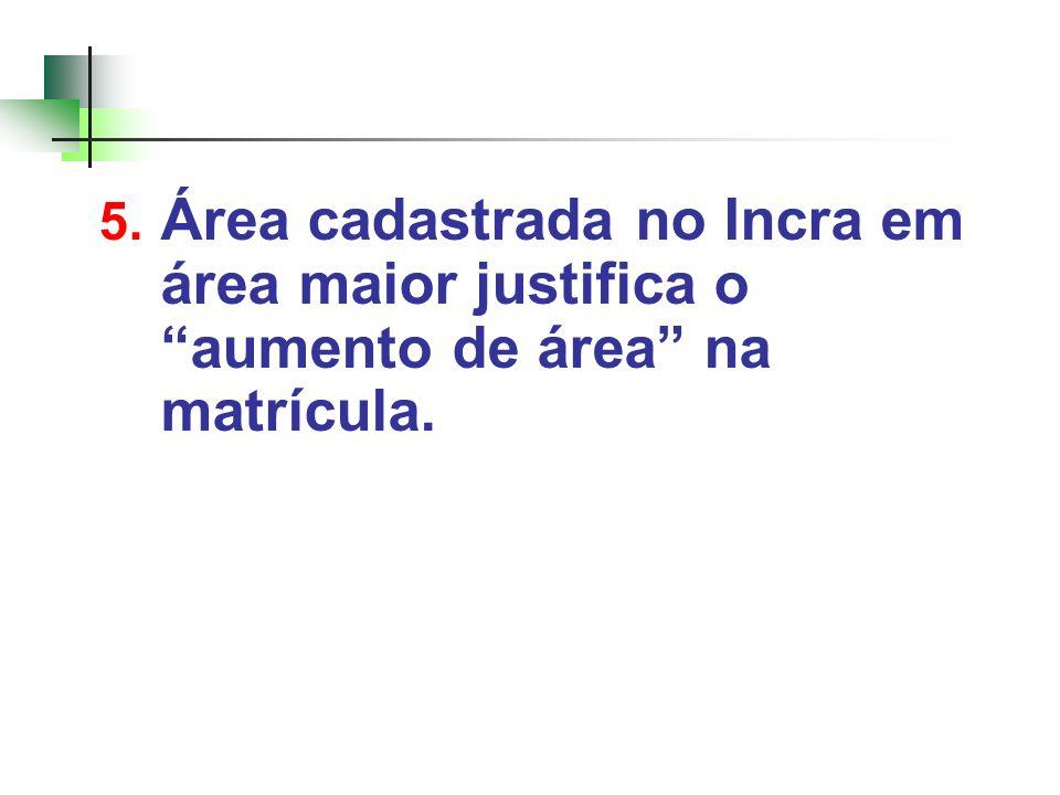 5. Área cadastrada no Incra em área maior justifica o aumento de área na matrícula.