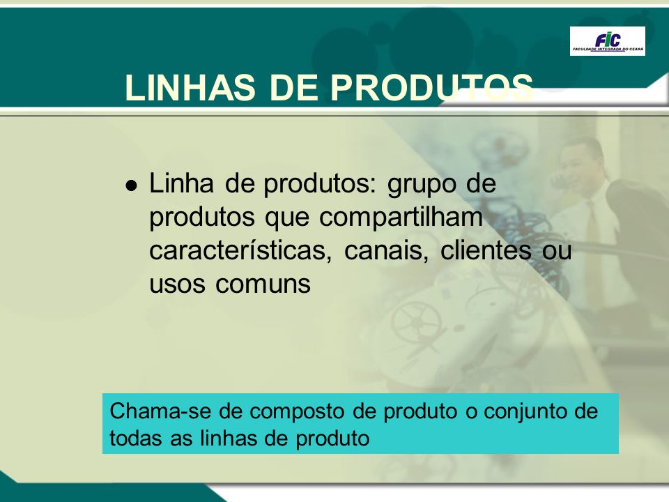 LINHAS DE PRODUTOSLinha de produtos: grupo de produtos que compartilham características, canais, clientes ou usos comuns.