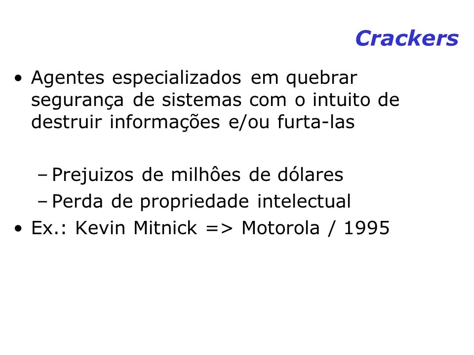 Crackers Agentes especializados em quebrar segurança de sistemas com o intuito de destruir informações e/ou furta-las.