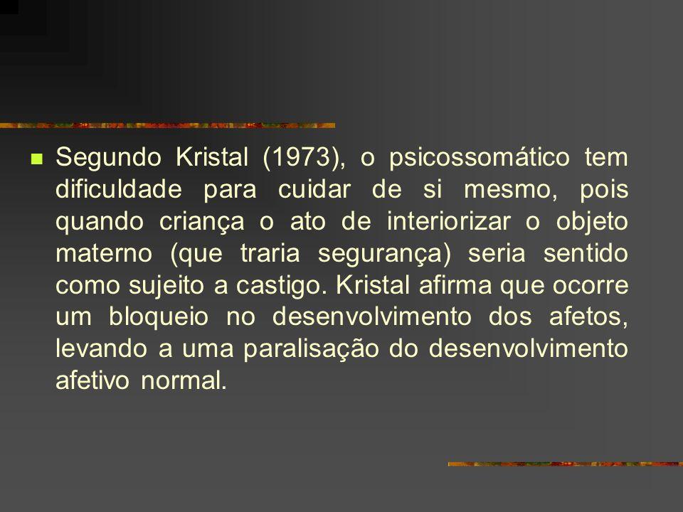 Segundo Kristal (1973), o psicossomático tem dificuldade para cuidar de si mesmo, pois quando criança o ato de interiorizar o objeto materno (que traria segurança) seria sentido como sujeito a castigo.
