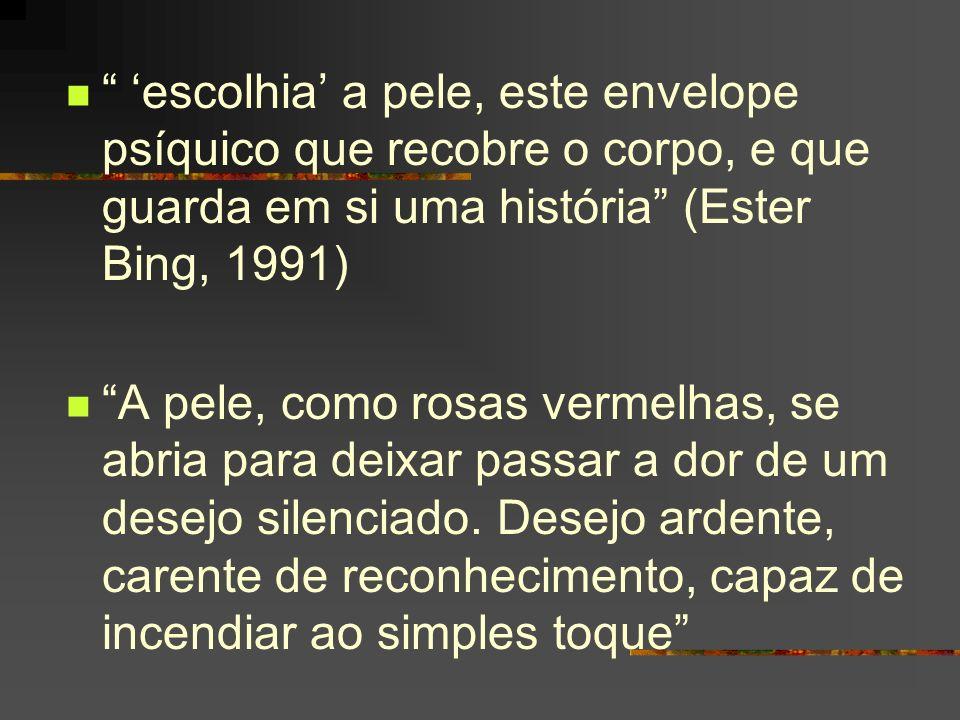 'escolhia' a pele, este envelope psíquico que recobre o corpo, e que guarda em si uma história (Ester Bing, 1991)