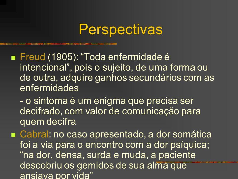 Perspectivas Freud (1905): Toda enfermidade é intencional , pois o sujeito, de uma forma ou de outra, adquire ganhos secundários com as enfermidades.