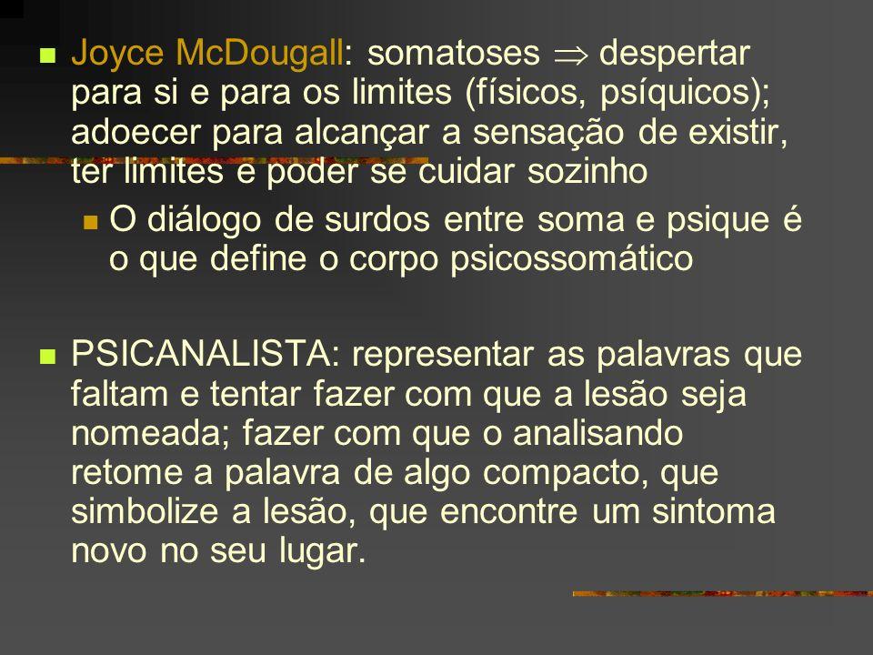 Joyce McDougall: somatoses  despertar para si e para os limites (físicos, psíquicos); adoecer para alcançar a sensação de existir, ter limites e poder se cuidar sozinho