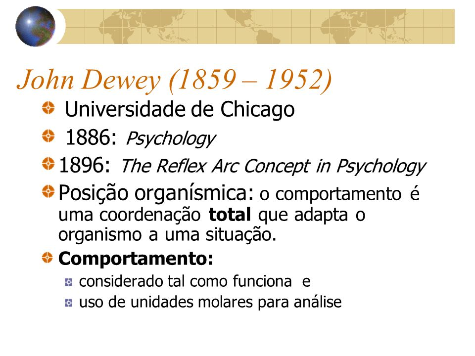 John Dewey (1859 – 1952) Universidade de Chicago 1886: Psychology