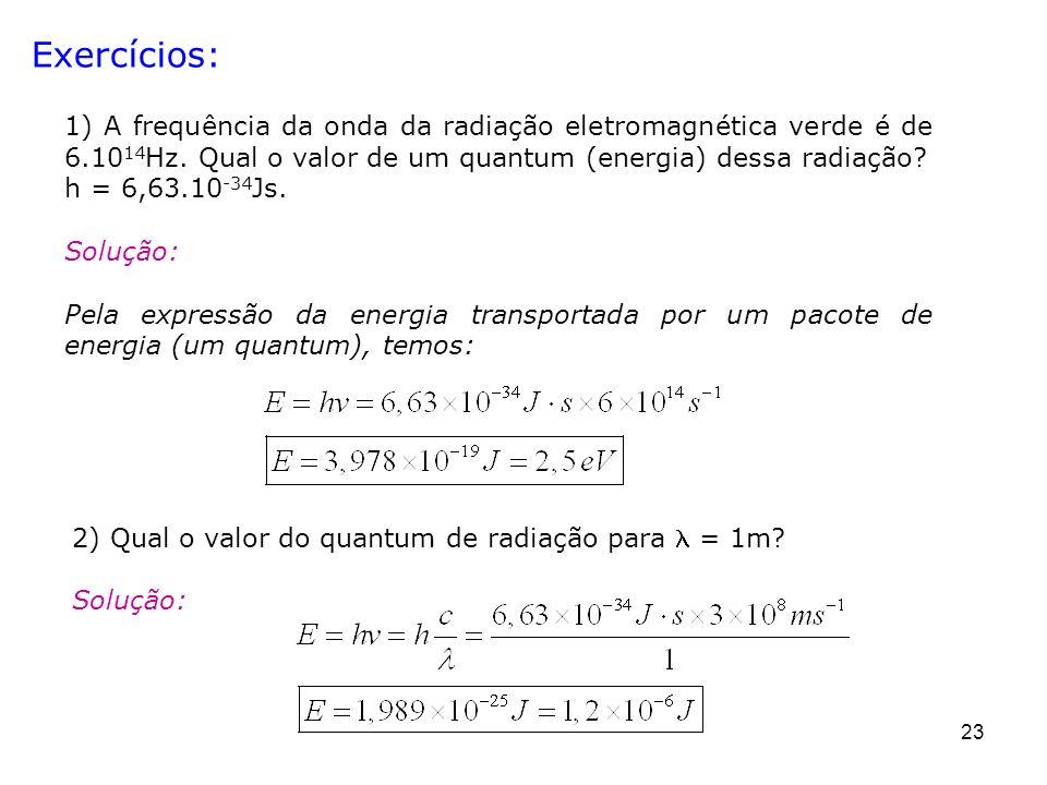 Exercícios: 1) A frequência da onda da radiação eletromagnética verde é de 6.1014Hz. Qual o valor de um quantum (energia) dessa radiação