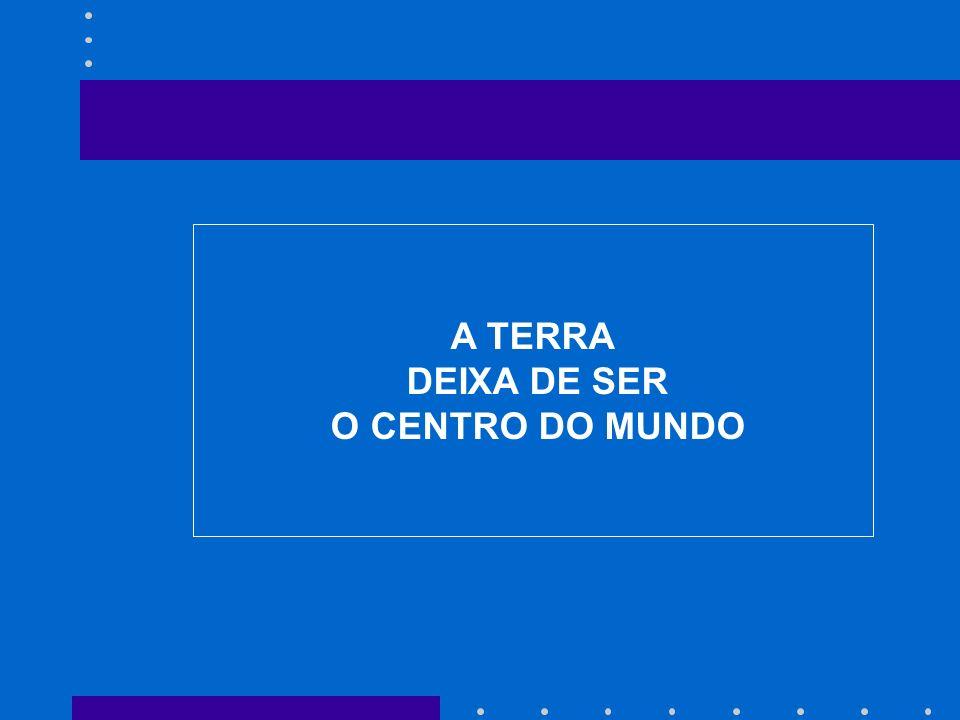 A TERRA DEIXA DE SER O CENTRO DO MUNDO