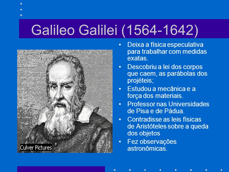Galileo Galilei (1564-1642) Deixa a física especulativa para trabalhar com medidas exatas.