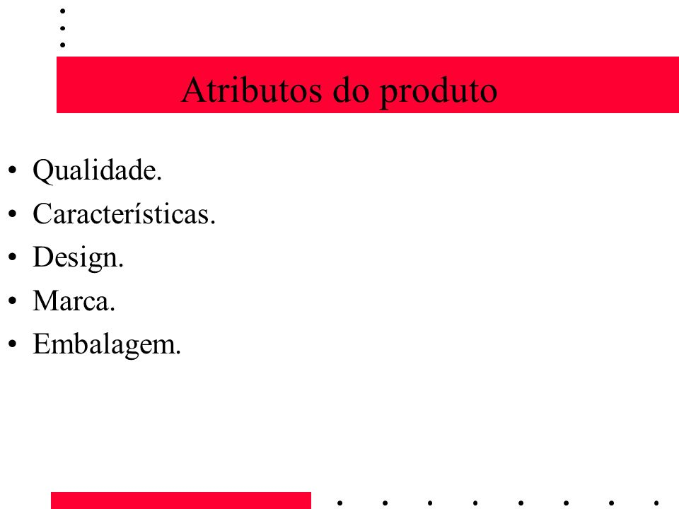 Atributos do produto Qualidade. Características. Design. Marca.