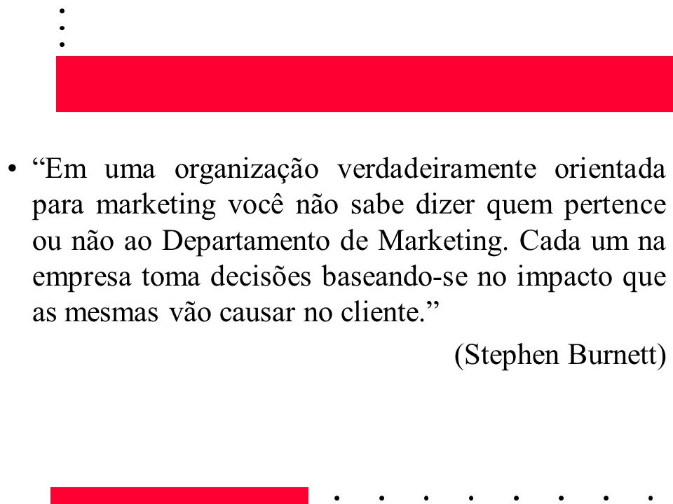 Em uma organização verdadeiramente orientada para marketing você não sabe dizer quem pertence ou não ao Departamento de Marketing. Cada um na empresa toma decisões baseando-se no impacto que as mesmas vão causar no cliente.