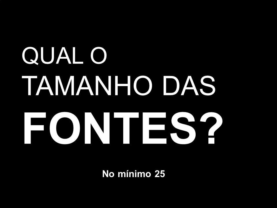 QUAL O TAMANHO DAS FONTES No mínimo 25