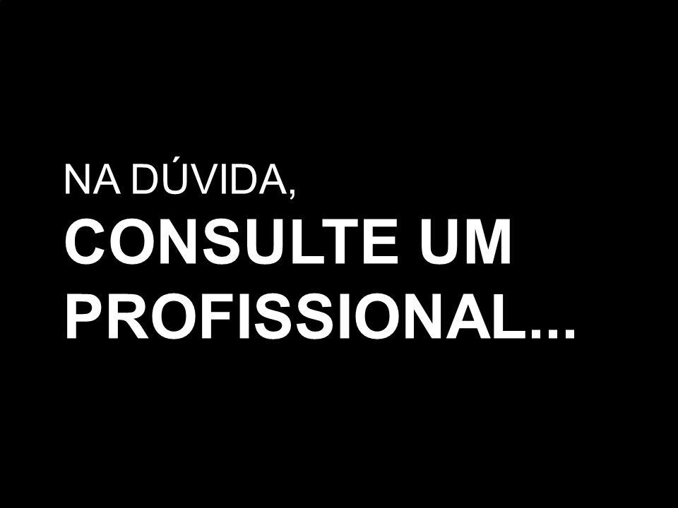 NA DÚVIDA, CONSULTE UM PROFISSIONAL...