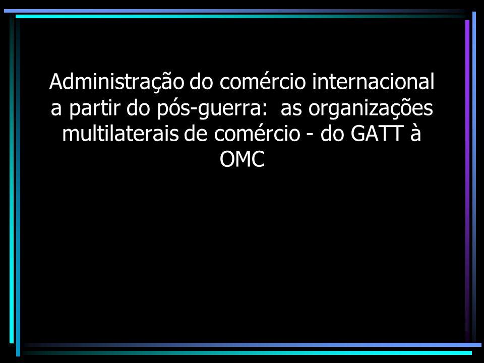 Administração do comércio internacional a partir do pós-guerra: as organizações multilaterais de comércio - do GATT à OMC