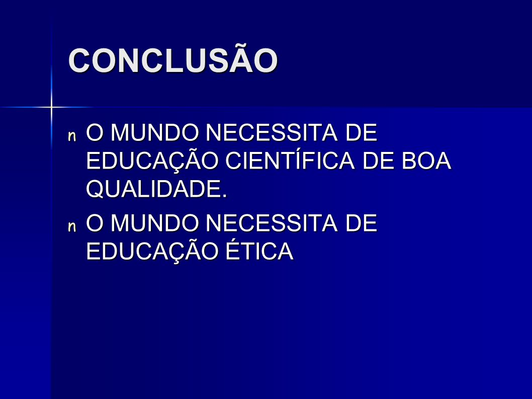 CONCLUSÃO O MUNDO NECESSITA DE EDUCAÇÃO CIENTÍFICA DE BOA QUALIDADE.