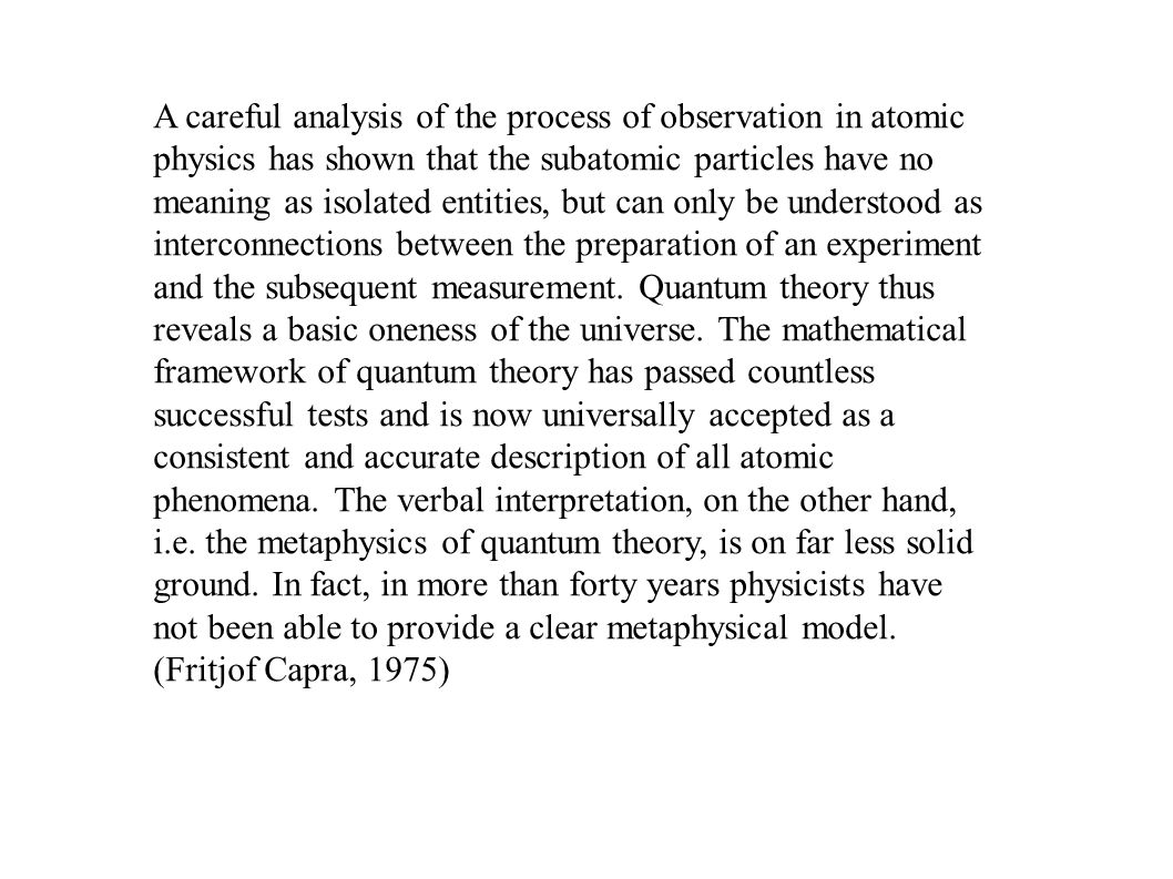 A careful analysis of the process of observation in atomic physics has shown that the subatomic particles have no meaning as isolated entities, but can only be understood as interconnections between the preparation of an experiment and the subsequent measurement.