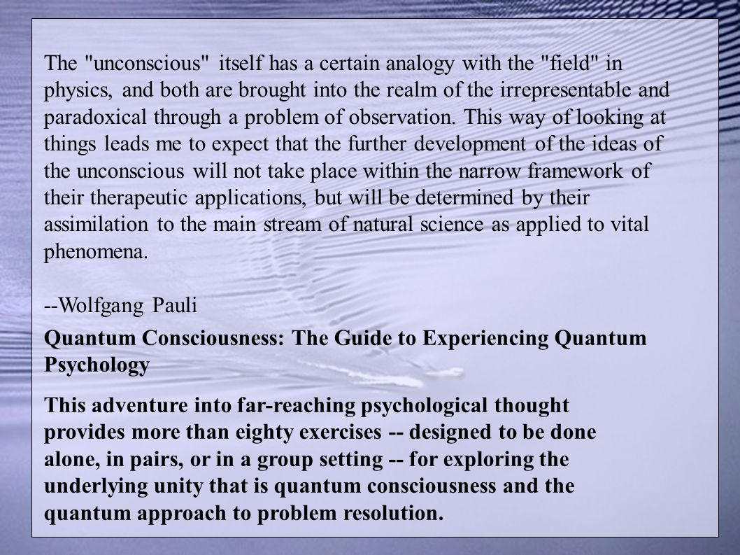 The unconscious itself has a certain analogy with the field in physics, and both are brought into the realm of the irrepresentable and paradoxical through a problem of observation. This way of looking at things leads me to expect that the further development of the ideas of the unconscious will not take place within the narrow framework of their therapeutic applications, but will be determined by their assimilation to the main stream of natural science as applied to vital phenomena. --Wolfgang Pauli