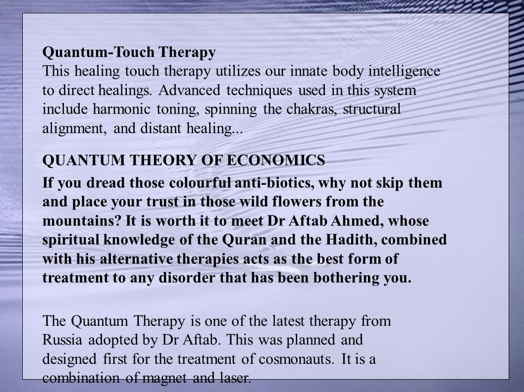 Quantum-Touch Therapy This healing touch therapy utilizes our innate body intelligence to direct healings. Advanced techniques used in this system include harmonic toning, spinning the chakras, structural alignment, and distant healing...