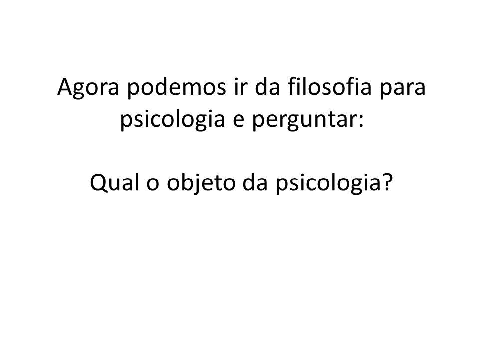 Agora podemos ir da filosofia para psicologia e perguntar: Qual o objeto da psicologia