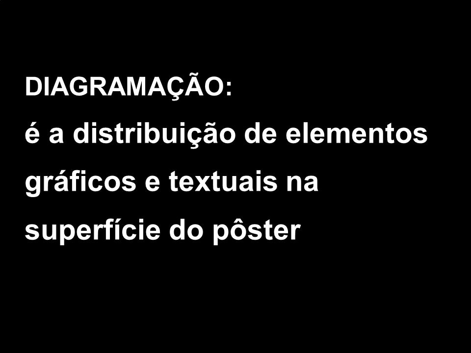 DIAGRAMAÇÃO: é a distribuição de elementos gráficos e textuais na superfície do pôster
