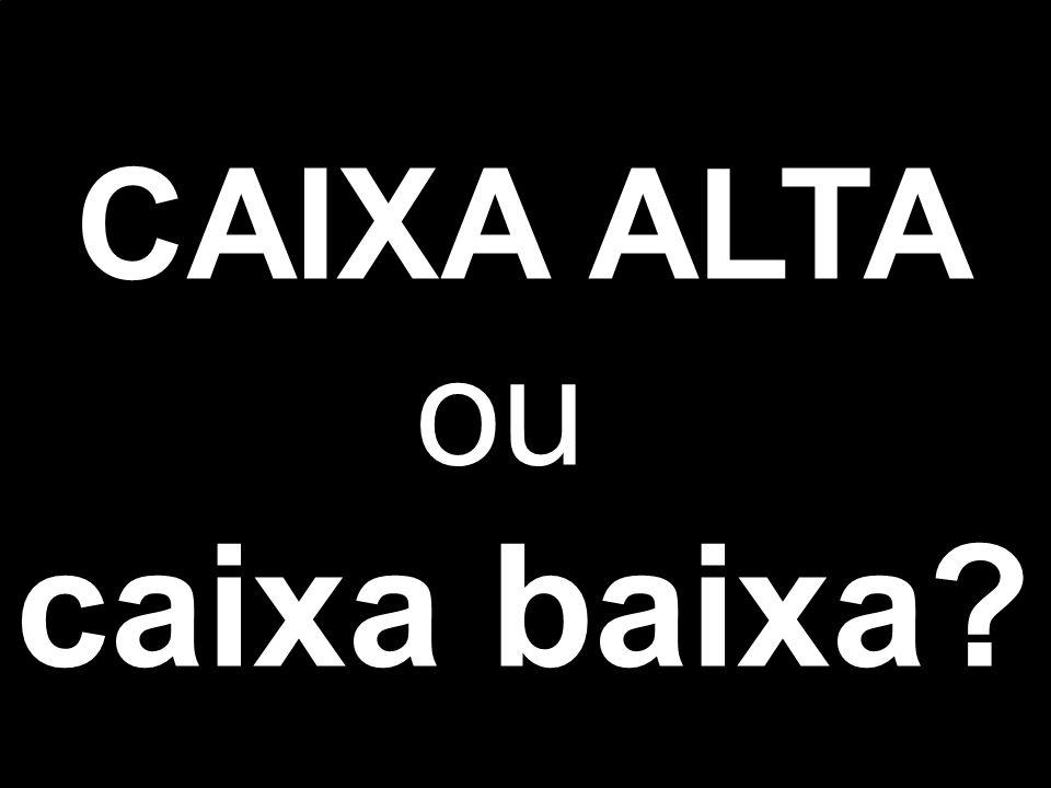 CAIXA ALTA ou caixa baixa