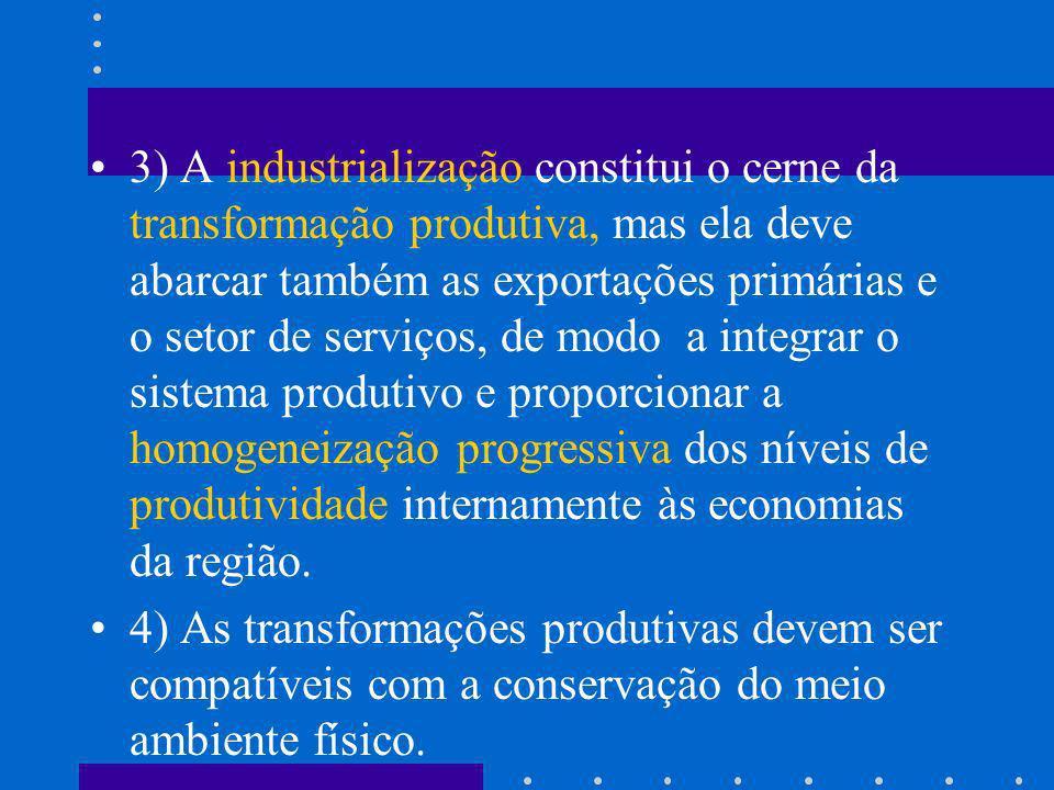3) A industrialização constitui o cerne da transformação produtiva, mas ela deve abarcar também as exportações primárias e o setor de serviços, de modo a integrar o sistema produtivo e proporcionar a homogeneização progressiva dos níveis de produtividade internamente às economias da região.