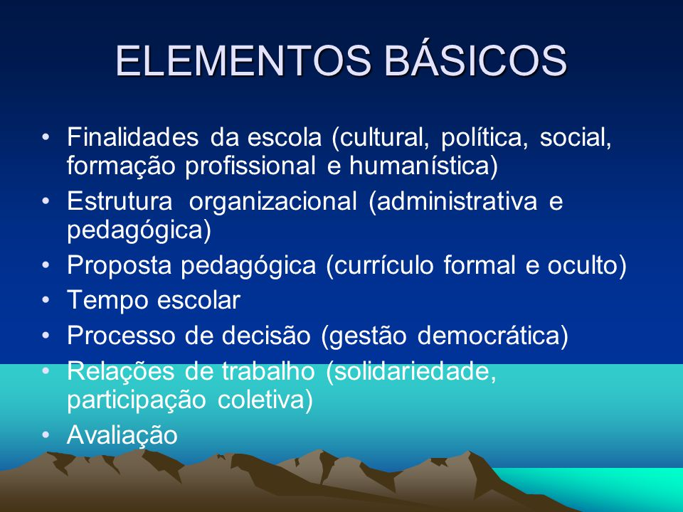 ELEMENTOS BÁSICOS Finalidades da escola (cultural, política, social, formação profissional e humanística)