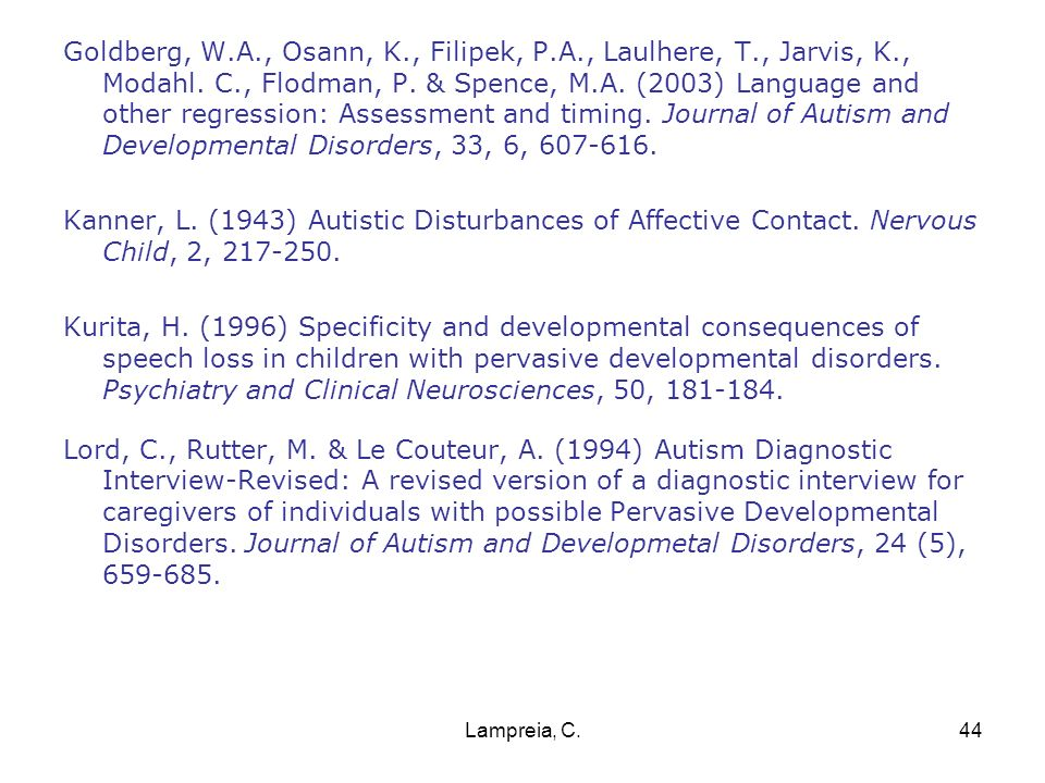 Goldberg, W.A., Osann, K., Filipek, P.A., Laulhere, T., Jarvis, K., Modahl. C., Flodman, P. & Spence, M.A. (2003) Language and other regression: Assessment and timing. Journal of Autism and Developmental Disorders, 33, 6, 607-616.