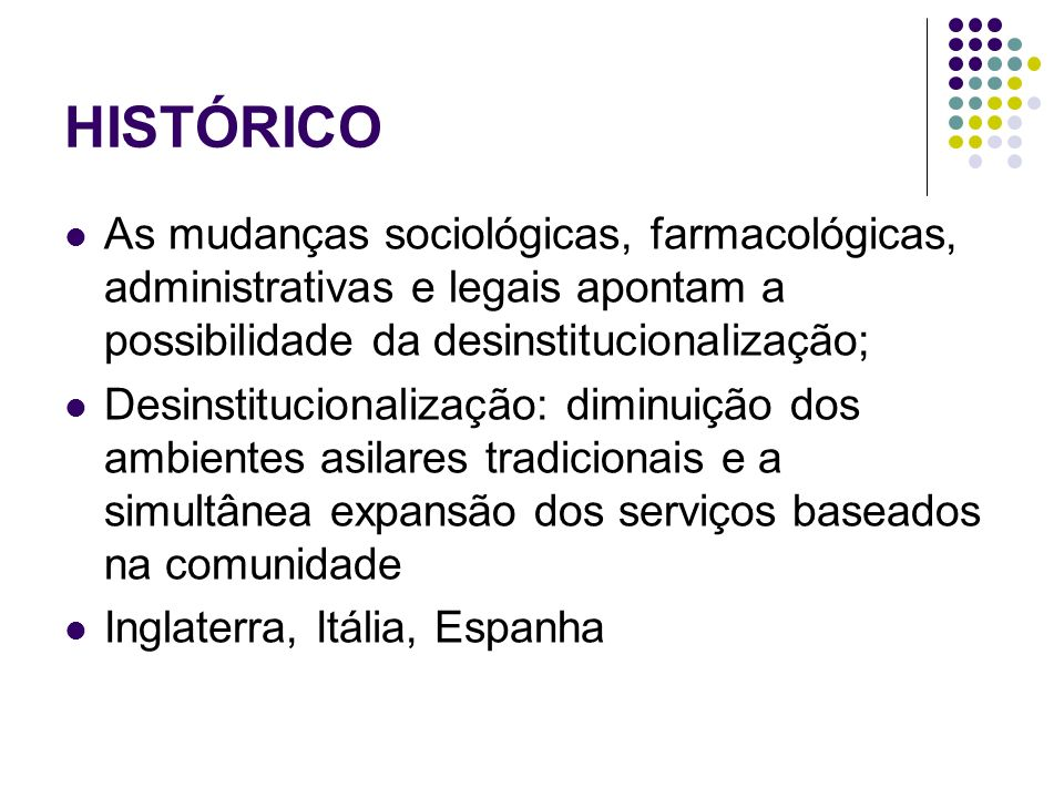 HISTÓRICO As mudanças sociológicas, farmacológicas, administrativas e legais apontam a possibilidade da desinstitucionalização;