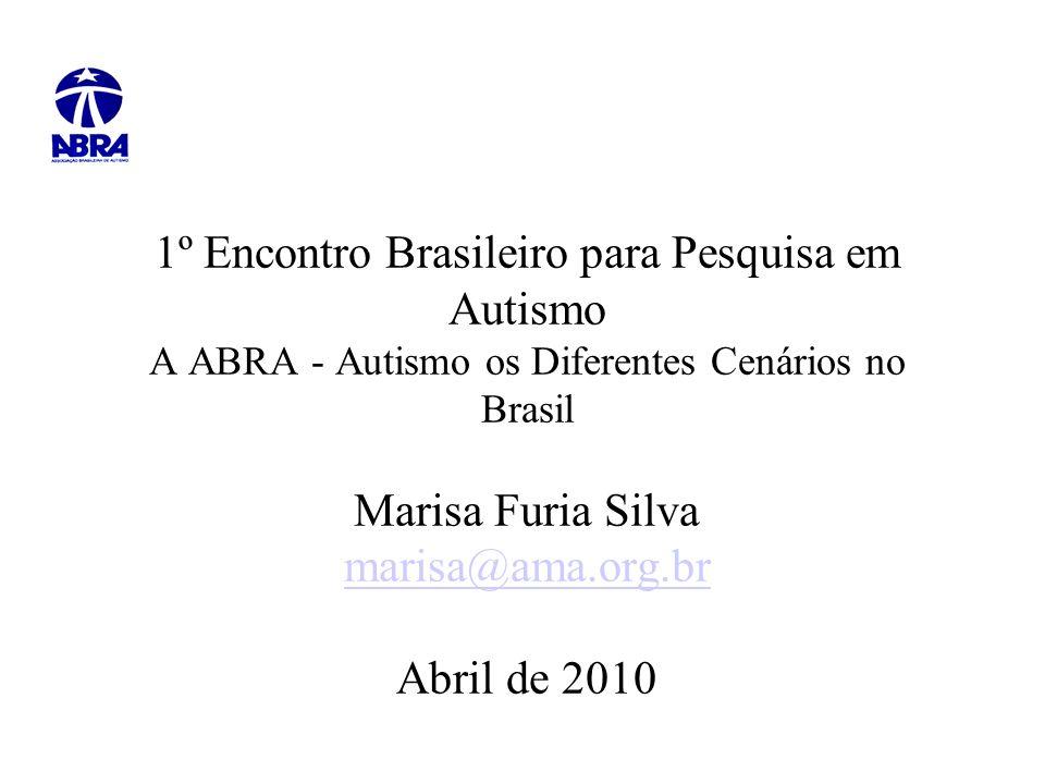 1º Encontro Brasileiro para Pesquisa em Autismo A ABRA - Autismo os Diferentes Cenários no Brasil Marisa Furia Silva marisa@ama.org.br Abril de 2010