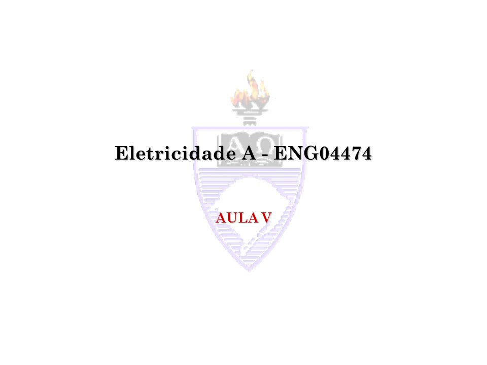 Eletricidade A - ENG04474 AULA V